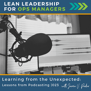 023. Learn from the Unexpected - Lessons from Podcasting -Coverart WP - Lean Leadership for Ops Managers Podcast