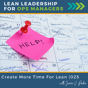 025. Create More Time for Lean - Coverart WP - Lean Leadership for Ops Managers Podcast with Jamie V Parker