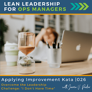026.Coverart WP - Applying Improvement Kata - Overcome the Leadership Challenge I Dont Have Time - Lean Leadership for Ops Managers Podcast - Jamie V. Parker