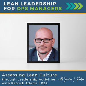 024. Assessing Lean Culture Through Leadership Activities with Patrick Adams - Coverart WP - Lean Leadership for Ops Managers Podcast