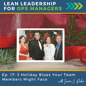Episode 17 -3 Holiday Blues Your Team Might be Facing - Coverart WP - Lean Leadership for Ops Managers Podcast